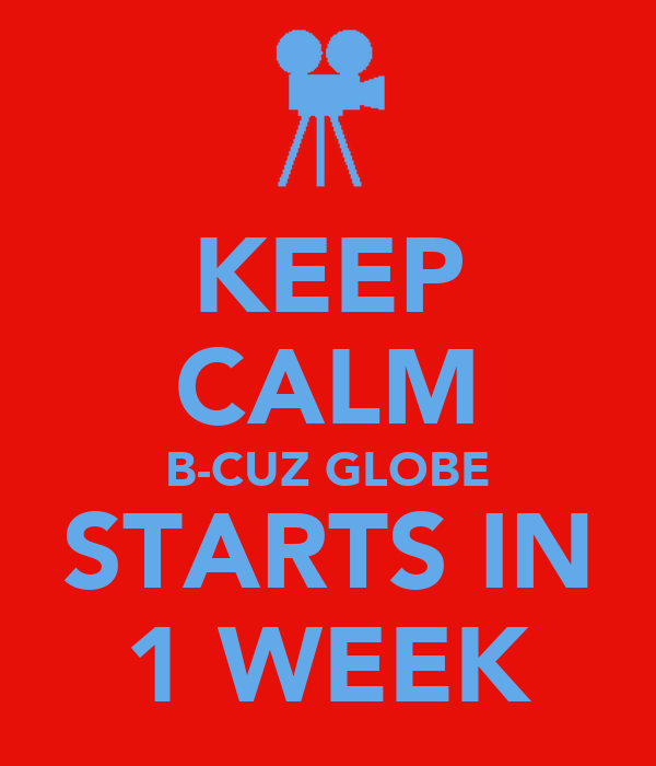 KEEP CALM B-CUZ GLOBE STARTS IN 1 WEEK