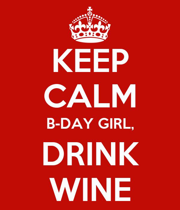 KEEP CALM B-DAY GIRL, DRINK WINE