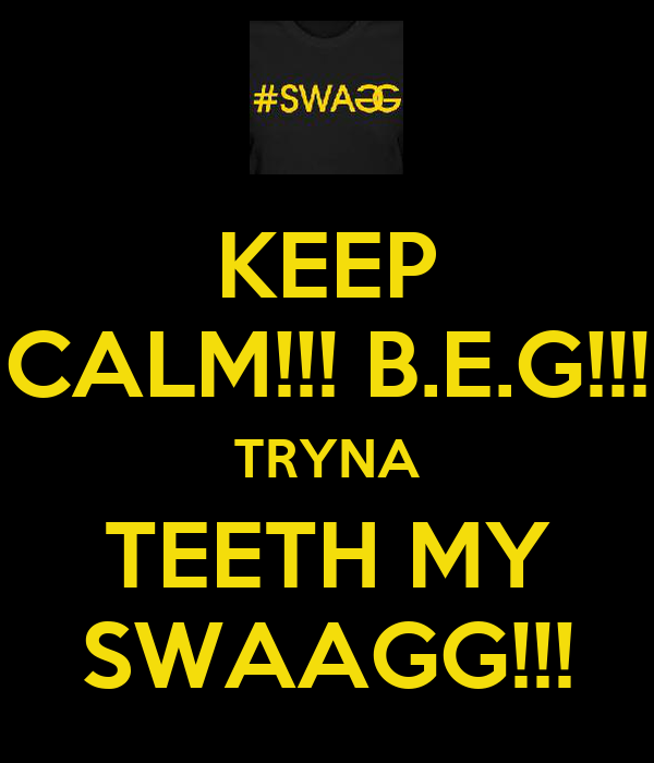 KEEP CALM!!! B.E.G!!! TRYNA TEETH MY SWAAGG!!!
