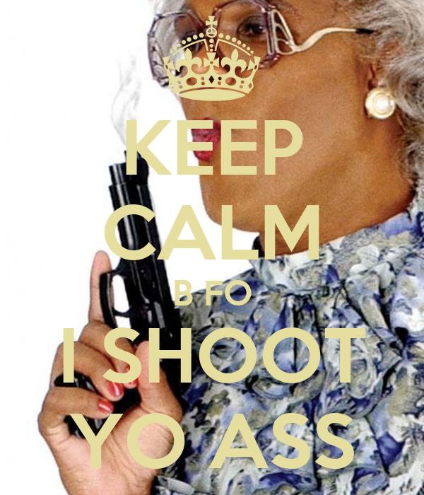 KEEP CALM B FO I SHOOT YO ASS