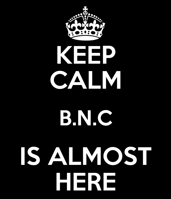 KEEP CALM B.N.C IS ALMOST HERE