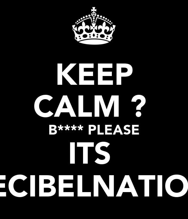 KEEP CALM ?  B**** PLEASE ITS  DECIBELNATION