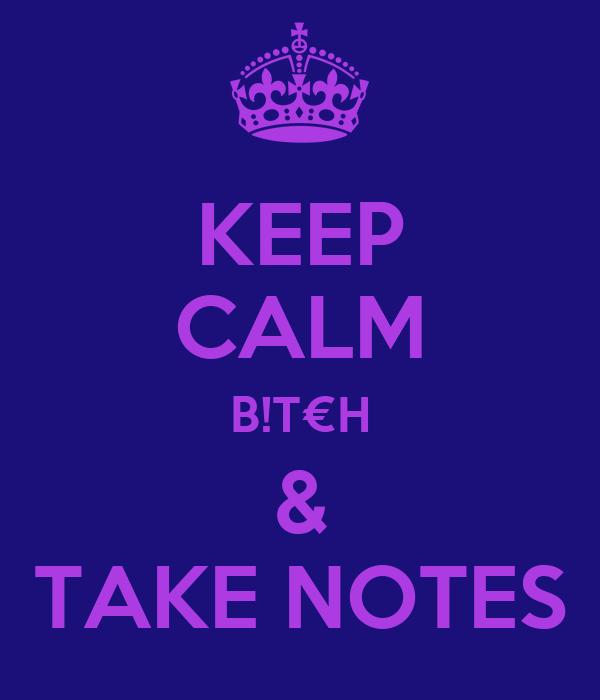KEEP CALM B!T€H & TAKE NOTES