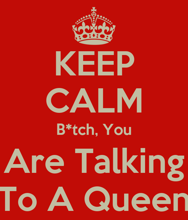 KEEP CALM B*tch, You Are Talking To A Queen