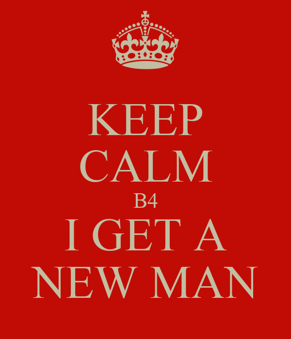 KEEP CALM B4 I GET A NEW MAN