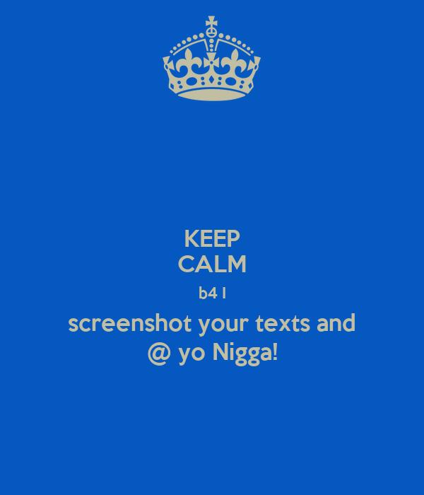 KEEP CALM b4 I screenshot your texts and @ yo Nigga!
