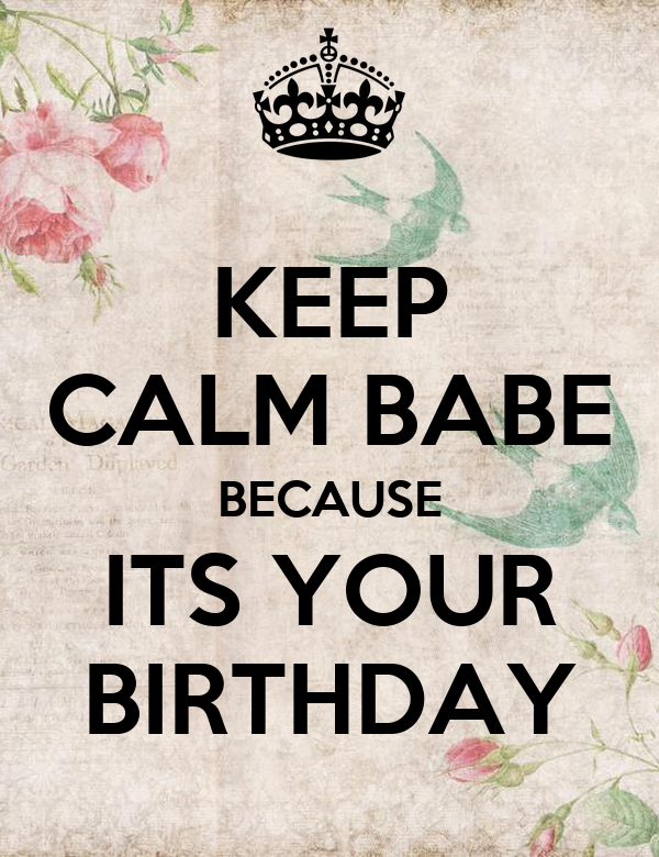 KEEP CALM BABE BECAUSE ITS YOUR BIRTHDAY