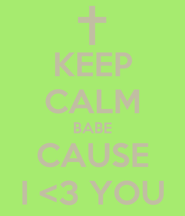 KEEP CALM BABE CAUSE I <3 YOU