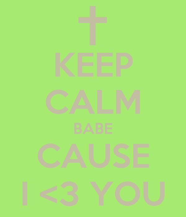 KEEP CALM BABE CAUSE I <3 YOU