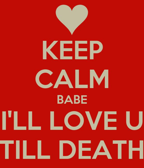 KEEP CALM BABE I'LL LOVE U TILL DEATH