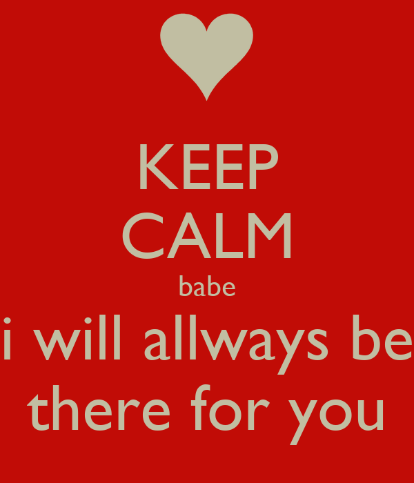 KEEP CALM babe i will allways be there for you