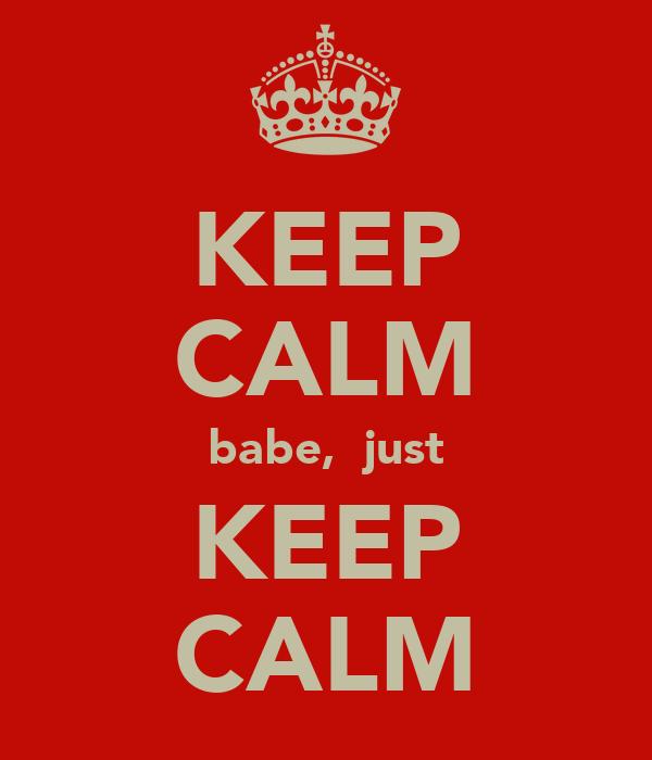 KEEP CALM babe,  just KEEP CALM