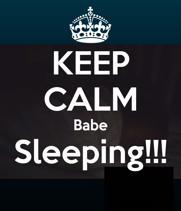 KEEP CALM Babe Sleeping!!!