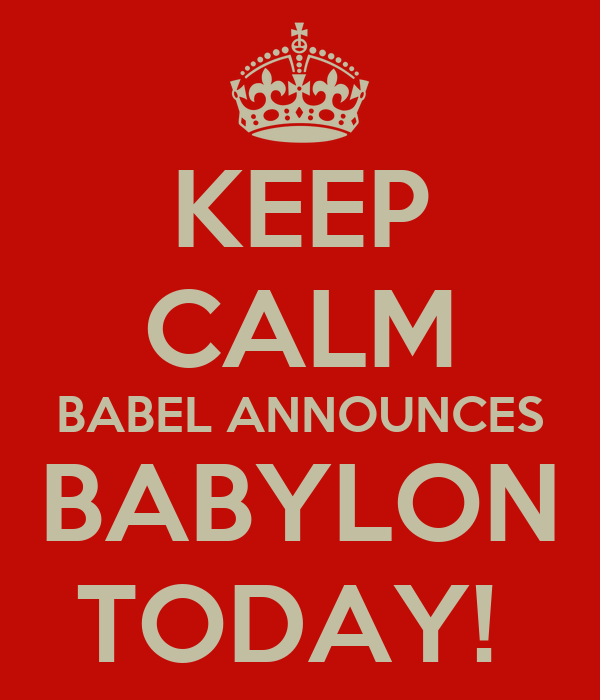 KEEP CALM BABEL ANNOUNCES BABYLON TODAY!