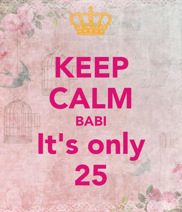 KEEP CALM BABI It's only 25