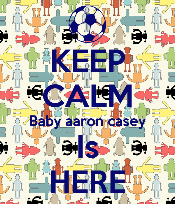 KEEP CALM Baby aaron casey Is HERE