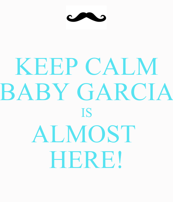 KEEP CALM BABY GARCIA IS ALMOST  HERE!
