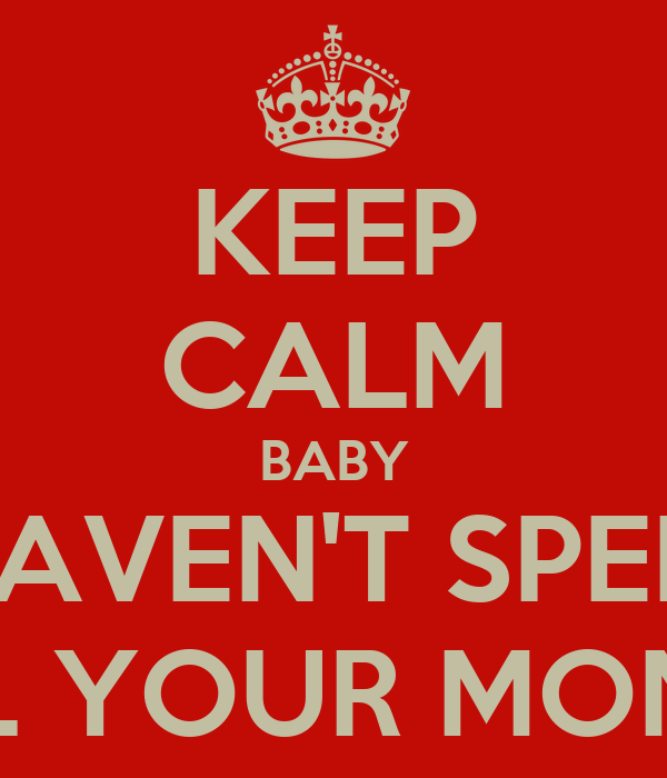 KEEP CALM BABY I HAVEN'T SPEND ALL YOUR MONEY