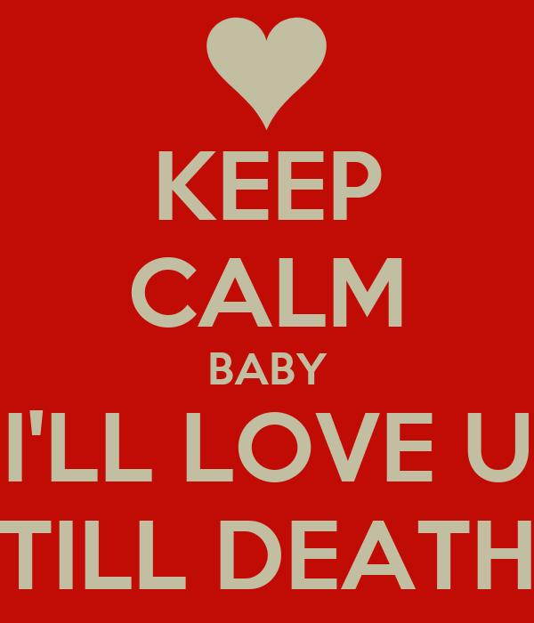 KEEP CALM BABY I'LL LOVE U TILL DEATH