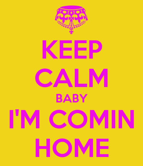 KEEP CALM BABY I'M COMIN HOME