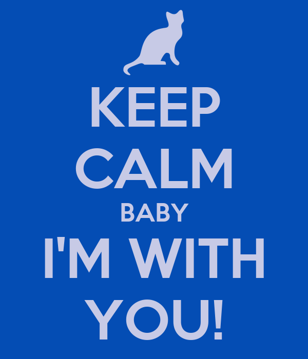KEEP CALM BABY I'M WITH YOU!