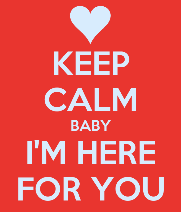 KEEP CALM BABY I'M HERE FOR YOU