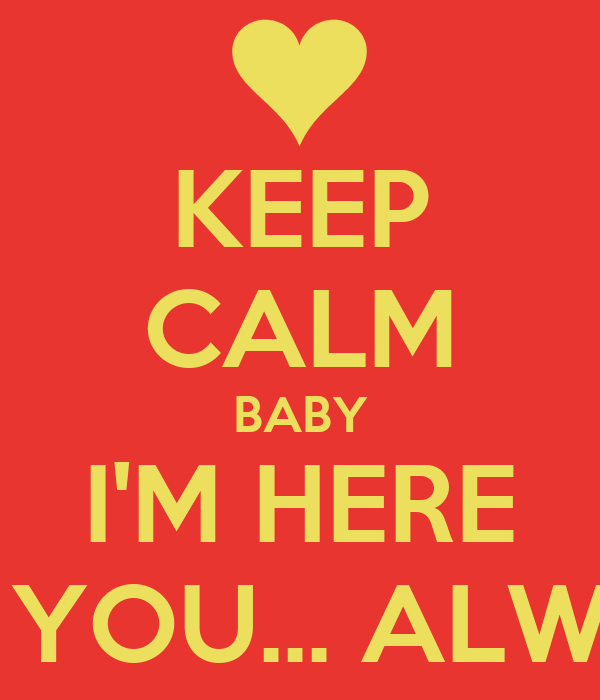 KEEP CALM BABY I'M HERE FOR YOU... ALWAYS
