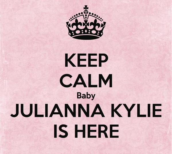 KEEP CALM Baby JULIANNA KYLIE IS HERE