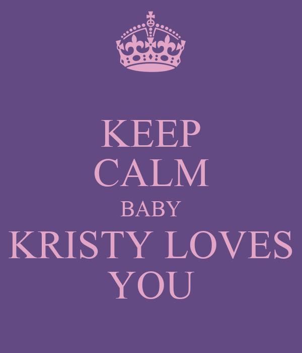 KEEP CALM BABY KRISTY LOVES YOU