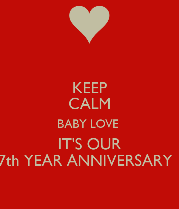 KEEP CALM BABY LOVE  IT'S OUR 7th YEAR ANNIVERSARY