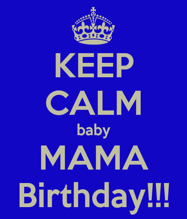 KEEP CALM baby MAMA Birthday!!!