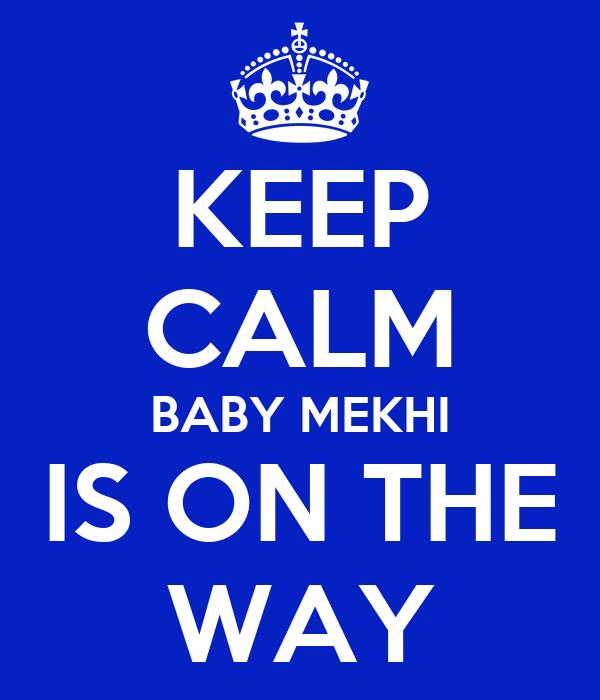KEEP CALM BABY MEKHI IS ON THE WAY