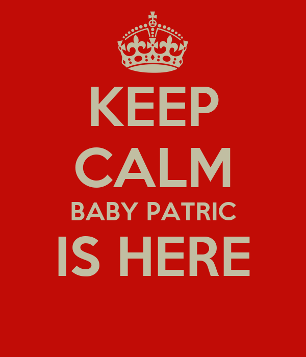 KEEP CALM BABY PATRIC IS HERE