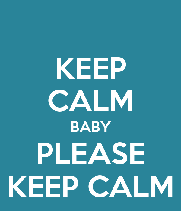 KEEP CALM BABY PLEASE KEEP CALM