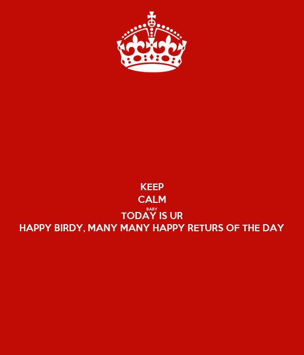 KEEP CALM BABY TODAY IS UR HAPPY BIRDY, MANY MANY HAPPY RETURS OF THE DAY