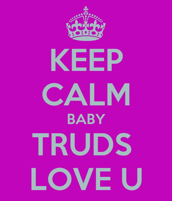 KEEP CALM BABY TRUDS  LOVE U
