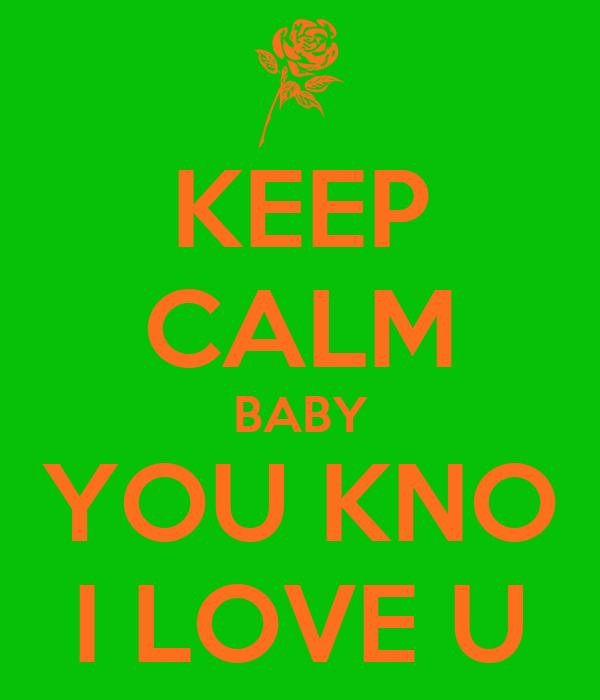 KEEP CALM BABY YOU KNO I LOVE U