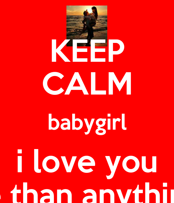 KEEP CALM babygirl i love you more than anything <3