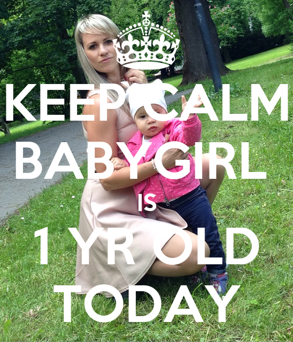 KEEP CALM BABYGIRL  IS 1 YR OLD TODAY