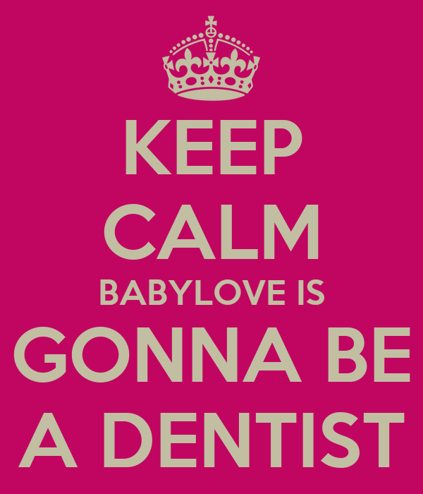 KEEP CALM BABYLOVE IS GONNA BE A DENTIST