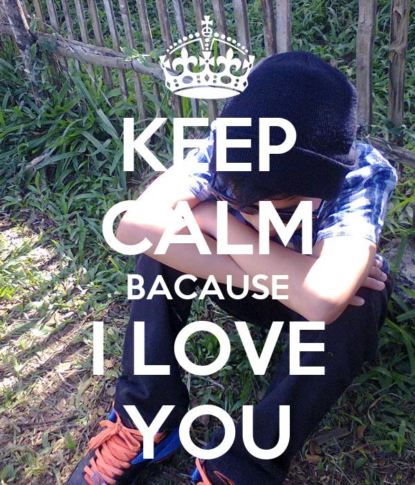KEEP CALM BACAUSE I LOVE YOU