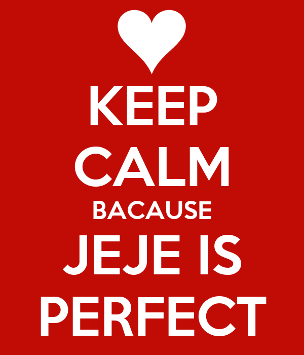 KEEP CALM BACAUSE JEJE IS PERFECT