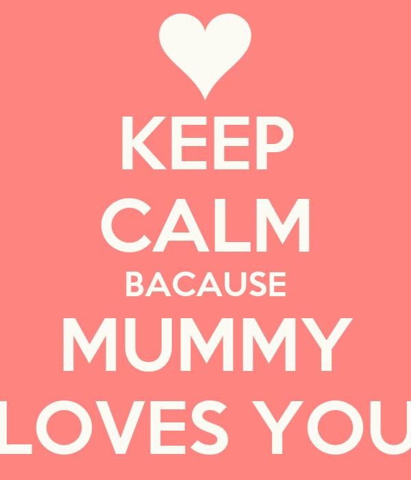 KEEP CALM BACAUSE MUMMY LOVES YOU