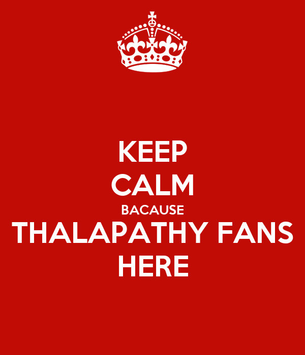 KEEP CALM BACAUSE THALAPATHY FANS HERE