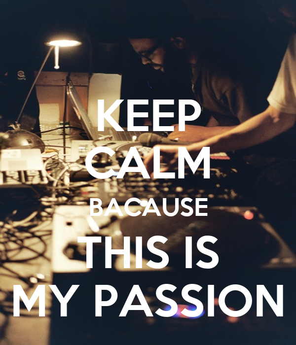 KEEP CALM BACAUSE THIS IS MY PASSION