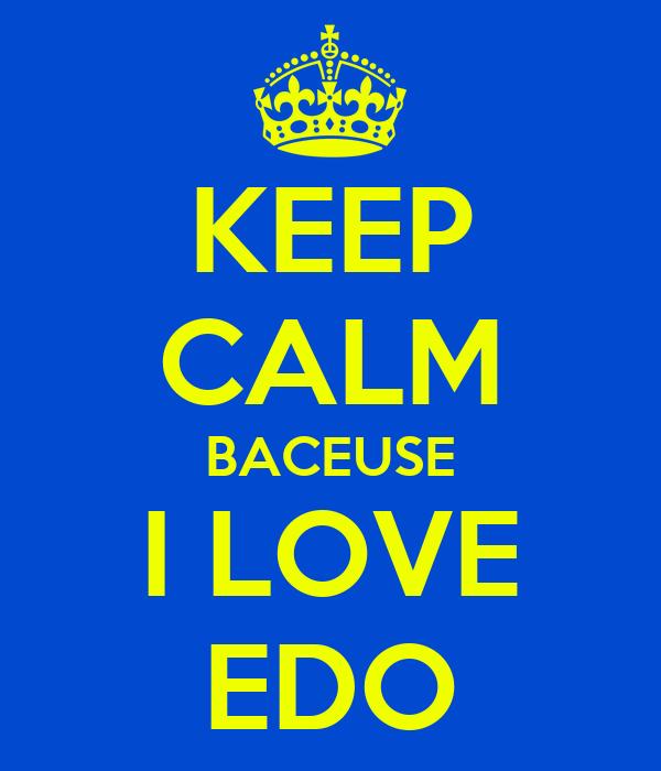 KEEP CALM BACEUSE I LOVE EDO
