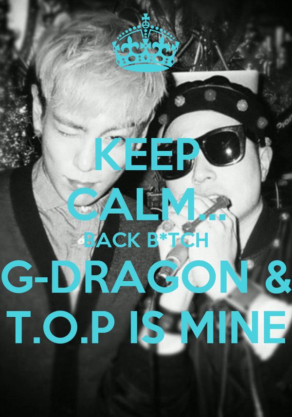 KEEP CALM... BACK B*TCH G-DRAGON & T.O.P IS MINE