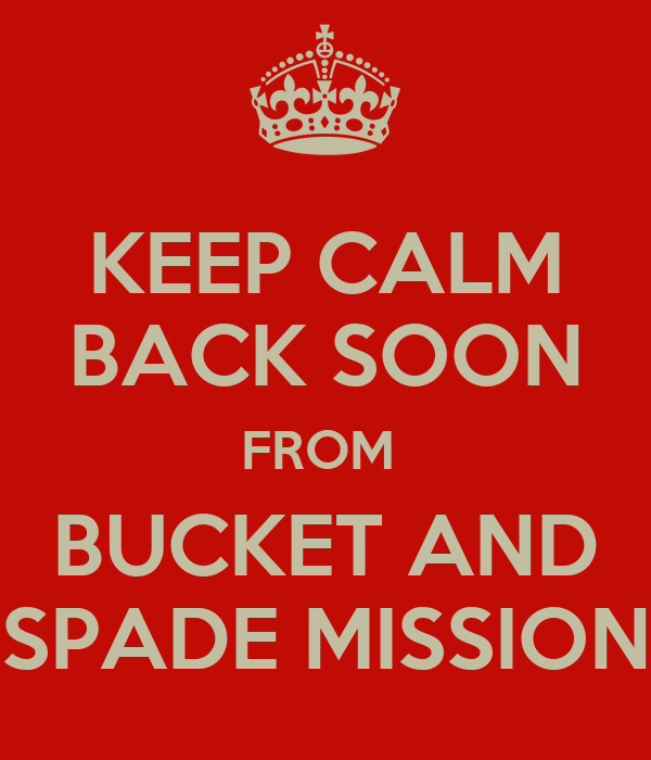 KEEP CALM BACK SOON FROM  BUCKET AND SPADE MISSION