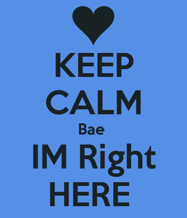 KEEP CALM Bae  IM Right HERE