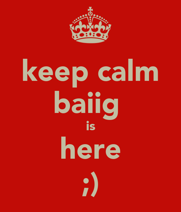 keep calm baiig  is here ;)